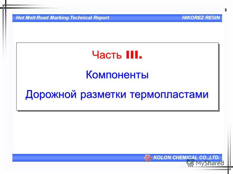 8 Hot Melt Road Marking Technical ReportHIKOREZ RESIN KOLON CHEMICAL CO.,LTD. Часть III. Компоненты Дорожной разметки термопластами Часть III. Компоненты Дорожной разметки термопластами
