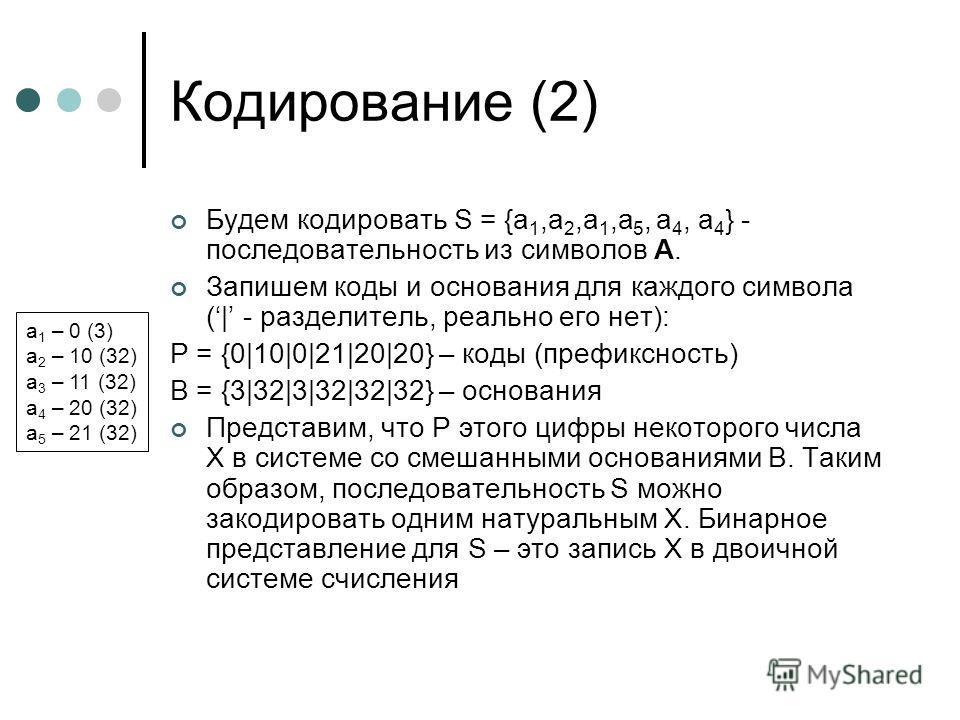 Кодирование (2) Будем кодировать S = {a 1,a 2,a 1,a 5, a 4, a 4 } - последовательность из символов A. Запишем коды и основания для каждого символа (| - разделитель, реально его нет): P = {0|10|0|21|20|20} – коды (префиксность) B = {3|32|3|32|32|32} –