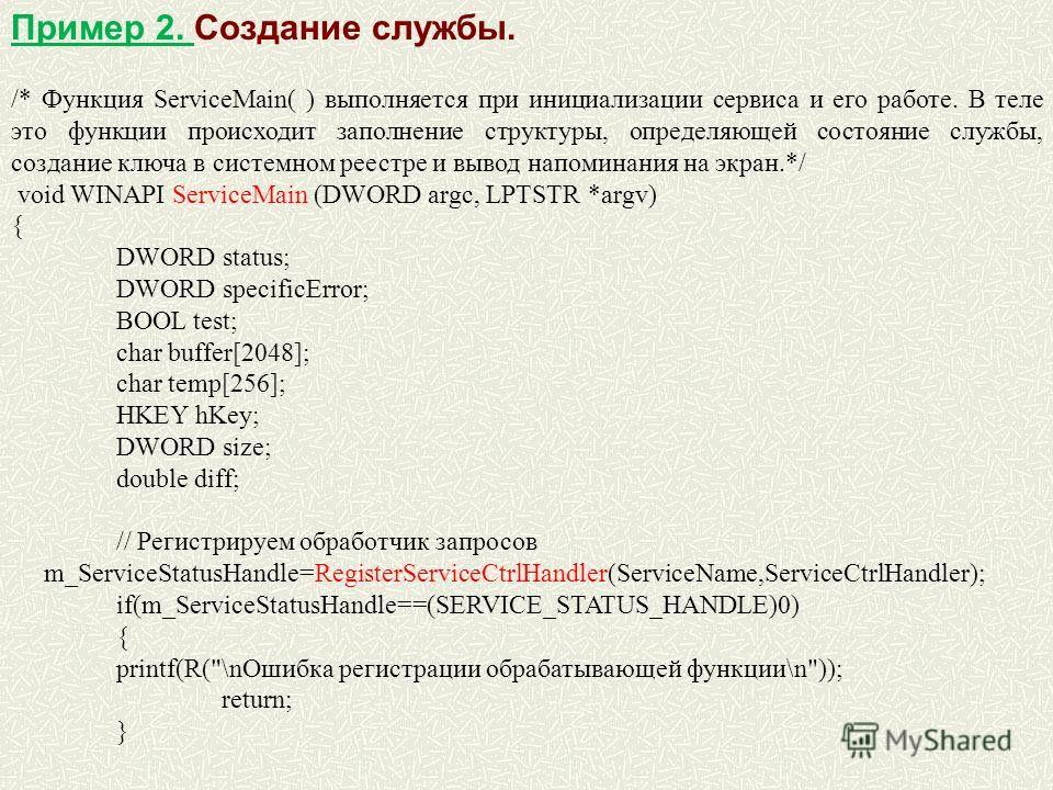 Пример 2. Создание службы. /* Функция ServiceMain( ) выполняется при инициализации сервиса и его работе. В теле это функции происходит заполнение структуры, определяющей состояние службы, создание ключа в системном реестре и вывод напоминания на экра