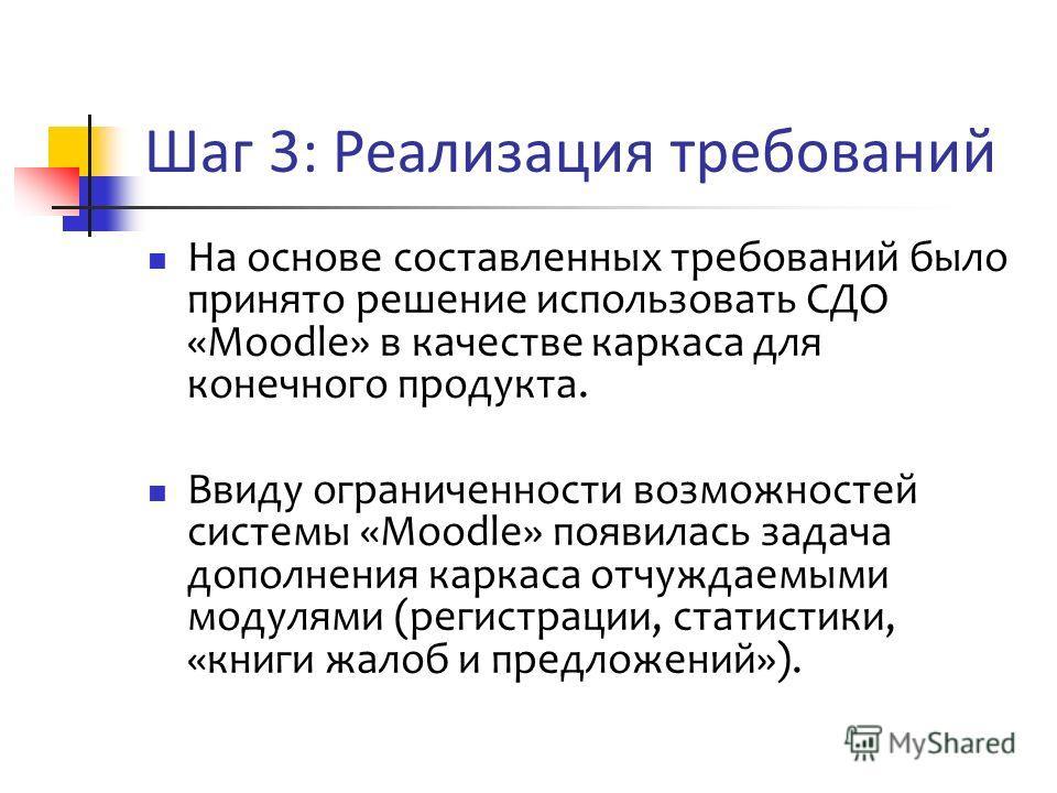 Шаг 3: Реализация требований На основе составленных требований было принято решение использовать СДО «Moodle» в качестве каркаса для конечного продукта. Ввиду ограниченности возможностей системы «Moodle» появилась задача дополнения каркаса отчуждаемы
