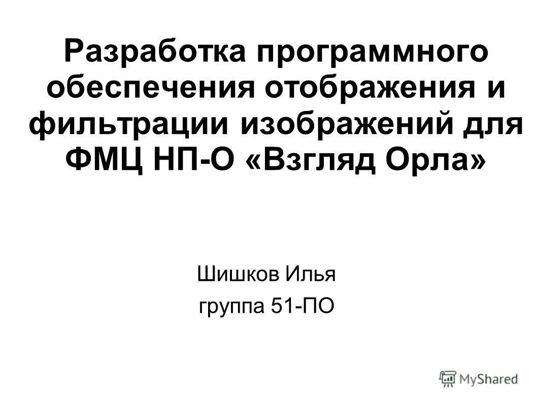 Разработка программного обеспечения отображения и фильтрации изображений для ФМЦ НП-О «Взгляд Орла» Шишков Илья группа 51-ПО