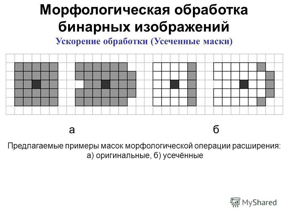Морфологическая обработка бинарных изображений Ускорение обработки (Усеченные маски) аб Предлагаемые примеры масок морфологической операции расширения: а) оригинальные, б) усечённые
