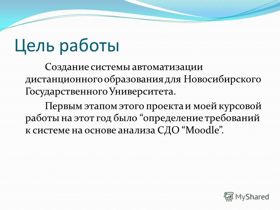 Цель работы Создание системы автоматизации дистанционного образования для Новосибирского Государственного Университета. Первым этапом этого проекта и моей курсовой работы на этот год было определение требований к системе на основе анализа СДО Moodle.