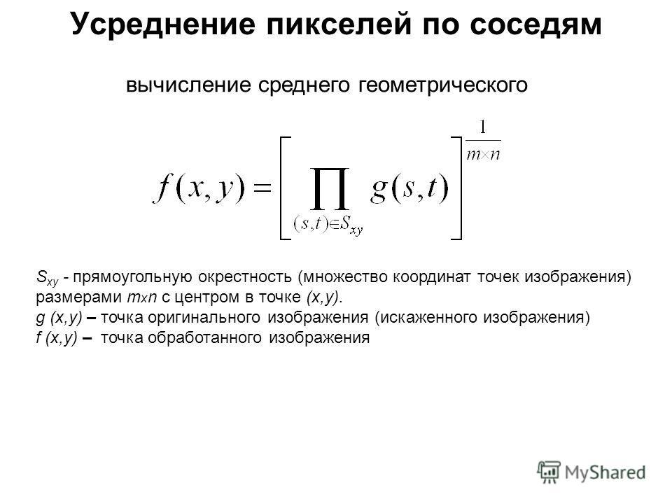 вычисление среднего геометрического S xy - прямоугольную окрестность (множество координат точек изображения) размерами т х n с центром в точке (х,у). g (х,у) – точка оригинального изображения (искаженного изображения) f (х,у) – точка обработанного из