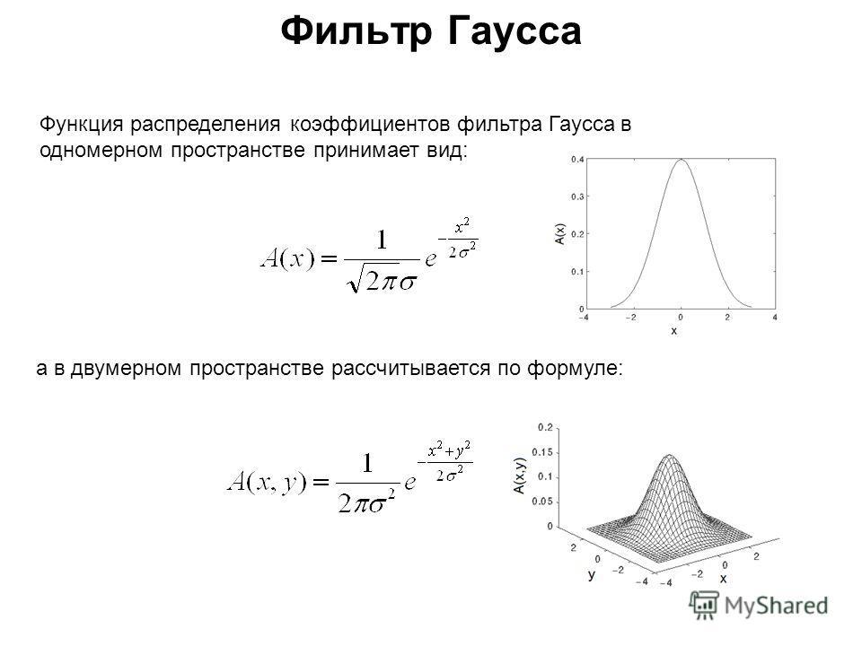 Фильтр Гаусса Функция распределения коэффициентов фильтра Гаусса в одномерном пространстве принимает вид: а в двумерном пространстве рассчитывается по формуле: