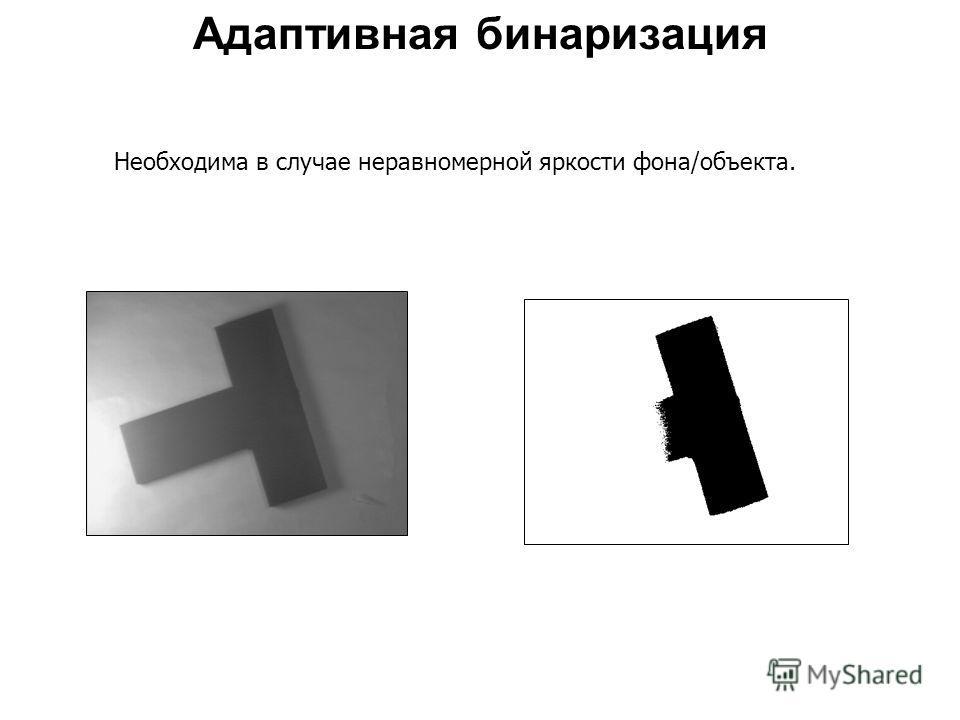 Адаптивная бинаризация Необходима в случае неравномерной яркости фона/объекта.