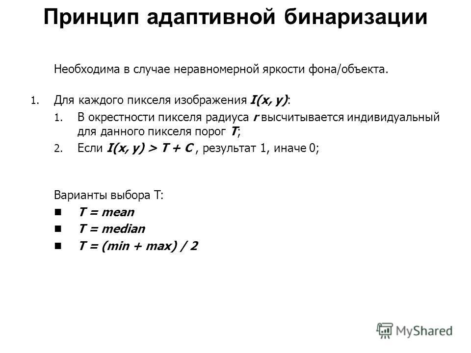 Принцип адаптивной бинаризации Необходима в случае неравномерной яркости фона/объекта. 1. Для каждого пикселя изображения I(x, y): 1. В окрестности пикселя радиуса r высчитывается индивидуальный для данного пикселя порог T; 2. Если I(x, y) > T + C, р