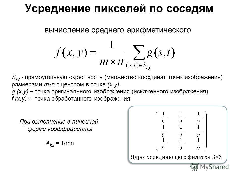 Усреднение пикселей по соседям вычисление среднего арифметического S xy - прямоугольную окрестность (множество координат точек изображения) размерами т х n с центром в точке (х,у). g (х,у) – точка оригинального изображения (искаженного изображения) f