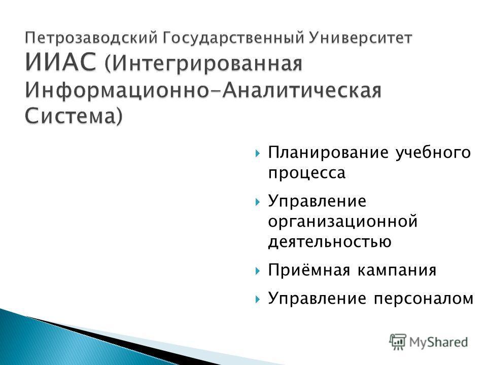 Планирование учебного процесса Управление организационной деятельностью Приёмная кампания Управление персоналом Петрозаводский Государственный Университет ИИАС (Интегрированная Информационно-Аналитическая Система)