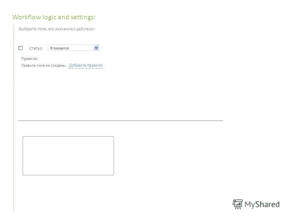 В процессе Workflow logic and settings: Выберите поле, его значение и действие : Статус: Правила: Правила пока не созданы. Добавить правило