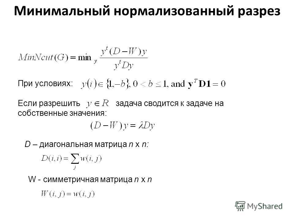 Минимальный нормализованный разрез При условиях: Если разрешить задача сводится к задаче на собственные значения: D – диагональная матрица n x n: W - симметричная матрица n x n