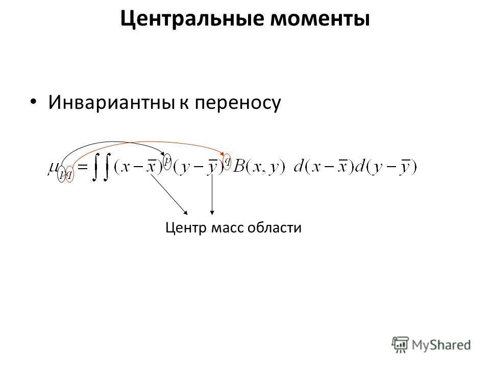 Центральные моменты Инвариантны к переносу Центр масс области