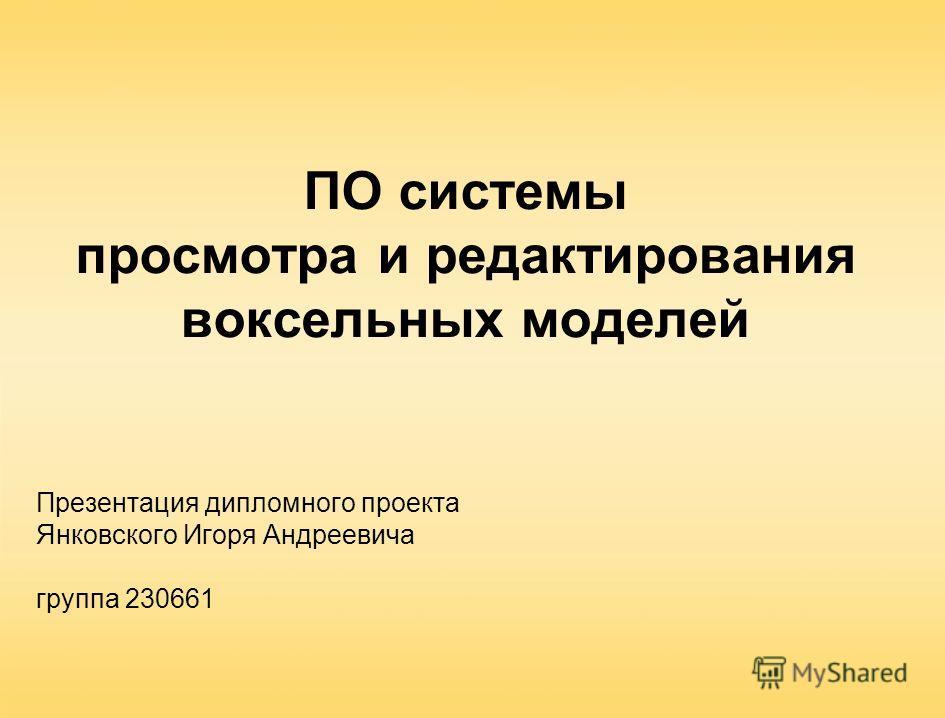 ПО системы просмотра и редактирования воксельных моделей Презентация дипломного проекта Янковского Игоря Андреевича группа 230661