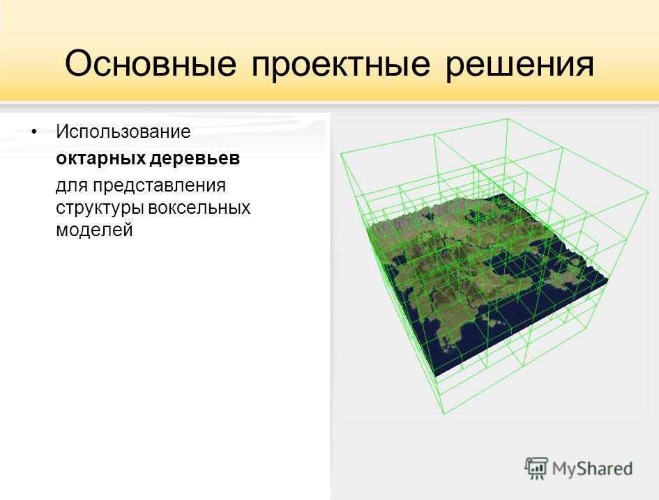 Основные проектные решения Использование октарных деревьев для представления структуры воксельных моделей