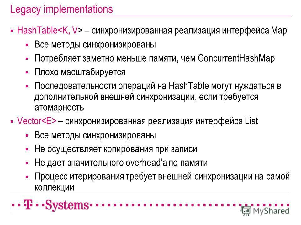 Legacy implementations HashTable – синхронизированная реализация интерфейса Map Все методы синхронизированы Потребляет заметно меньше памяти, чем ConcurrentHashMap Плохо масштабируется Последовательности операций на HashTable могут нуждаться в дополн