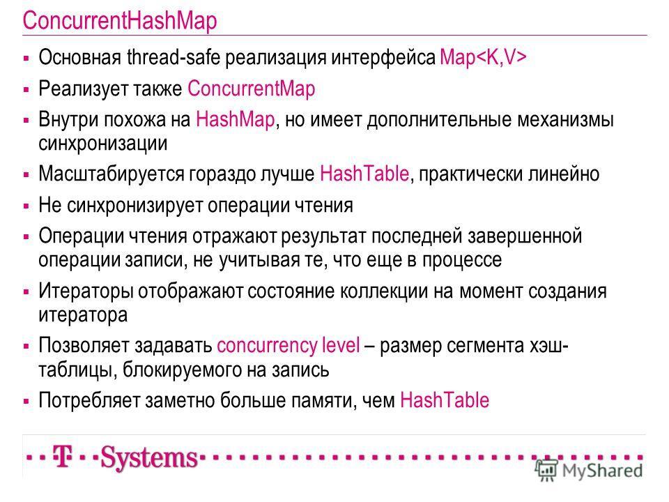 ConcurrentHashMap Основная thread-safe реализация интерфейса Map Реализует также ConcurrentMap Внутри похожа на HashMap, но имеет дополнительные механизмы синхронизации Масштабируется гораздо лучше HashTable, практически линейно Не синхронизирует опе
