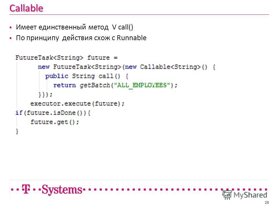 Callable 28 Имеет единственный метод V call() По принципу действия схож с Runnable