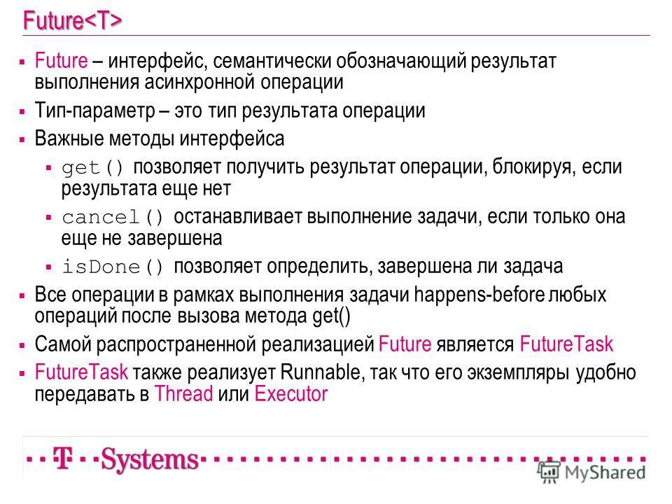 Future Future – интерфейс, семантически обозначающий результат выполнения асинхронной операции Тип-параметр – это тип результата операции Важные методы интерфейса get() позволяет получить результат операции, блокируя, если результата еще нет cancel()