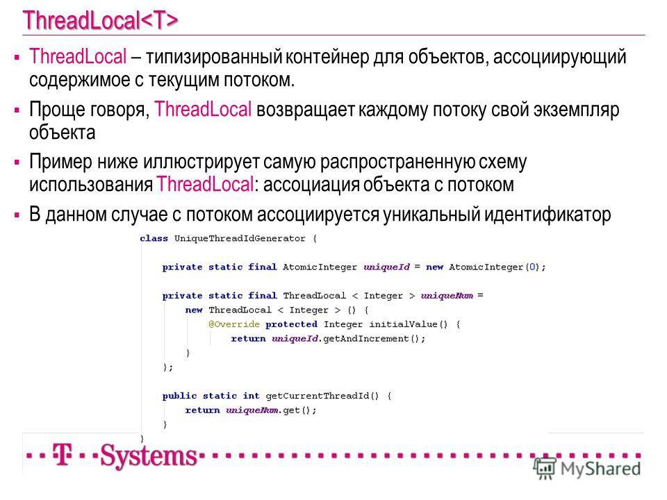 ThreadLocal ThreadLocal – типизированный контейнер для объектов, ассоциирующий содержимое с текущим потоком. Проще говоря, ThreadLocal возвращает каждому потоку свой экземпляр объекта Пример ниже иллюстрирует самую распространенную схему использовани