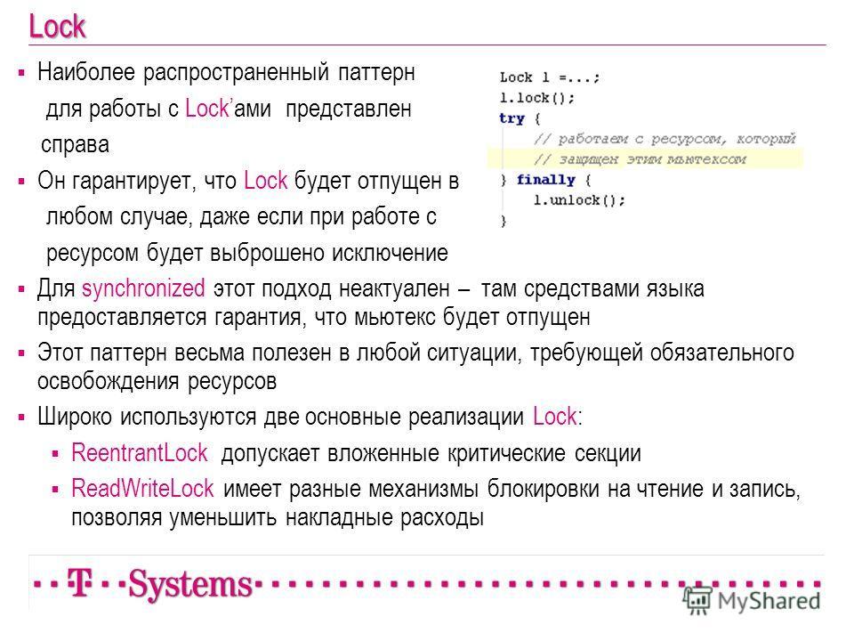Lock Наиболее распространенный паттерн для работы с Lockами представлен справа Он гарантирует, что Lock будет отпущен в любом случае, даже если при работе с ресурсом будет выброшено исключение Для synchronized этот подход неактуален – там средствами