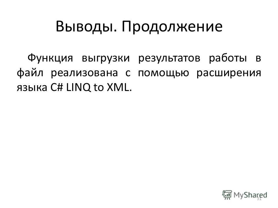 Выводы. Продолжение Функция выгрузки результатов работы в файл реализована с помощью расширения языка C# LINQ to XML. 31