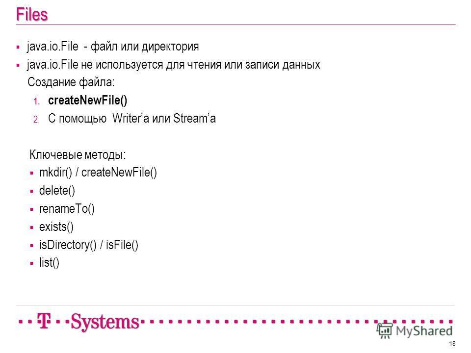 Files java.io.File - файл или директория java.io.File не используется для чтения или записи данных Создание файла: 1. createNewFile() 2. С помощью Writera или Streamа Ключевые методы: mkdir() / createNewFile() delete() renameTo() exists() isDirectory