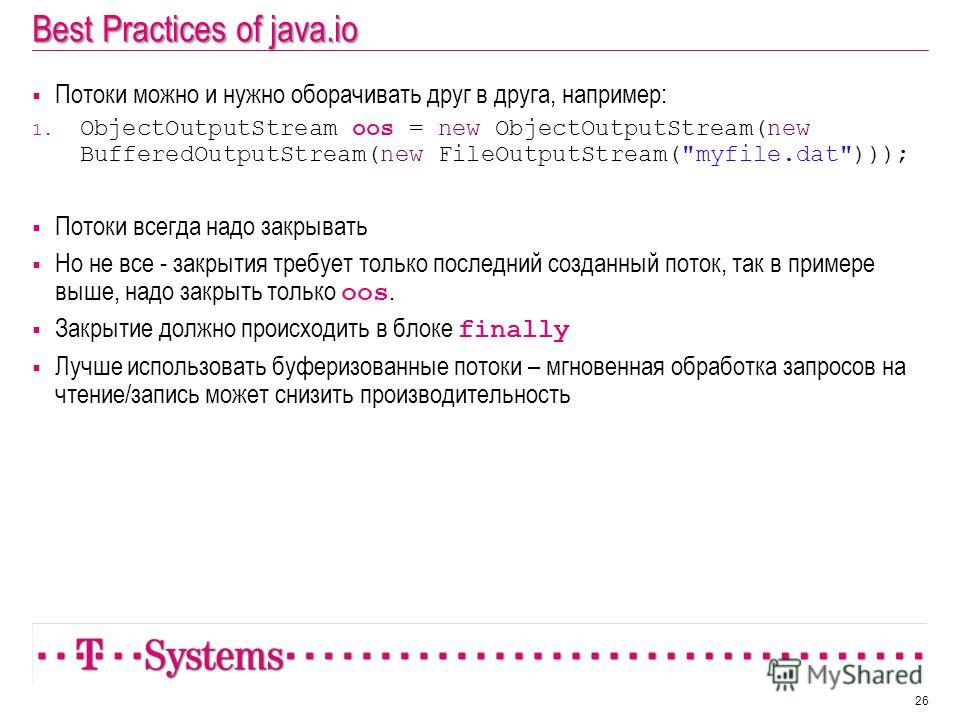 Best Practices of java.io Потоки можно и нужно оборачивать друг в друга, например: 1. ObjectOutputStream oos = new ObjectOutputStream(new BufferedOutputStream(new FileOutputStream(