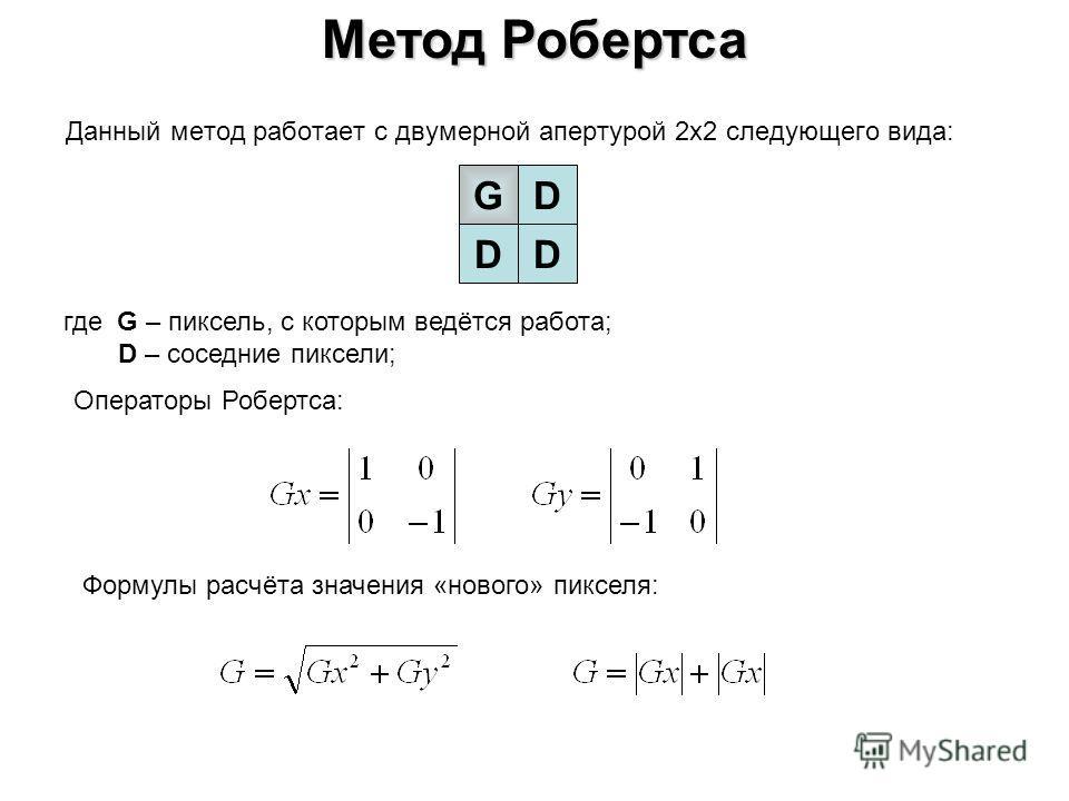 Метод Робертса Данный метод работает с двумерной апертурой 2х2 следующего вида: где G – пиксель, с которым ведётся работа; D – соседние пиксели; GD DD Операторы Робертса: Формулы расчёта значения «нового» пикселя: