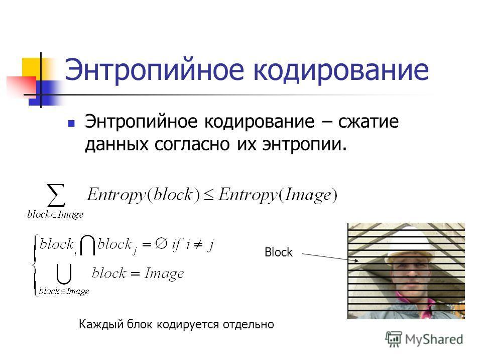 Энтропийное кодирование Энтропийное кодирование – сжатие данных согласно их энтропии. Block Каждый блок кодируется отдельно