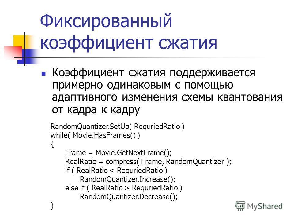 Фиксированный коэффициент сжатия Коэффициент сжатия поддерживается примерно одинаковым с помощью адаптивного изменения схемы квантования от кадра к кадру RandomQuantizer.SetUp( RequriedRatio ) while( Movie.HasFrames() ) { Frame = Movie.GetNextFrame()