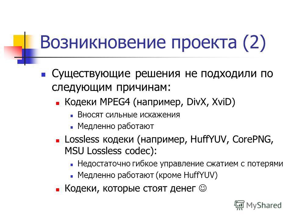 Возникновение проекта (2) Существующие решения не подходили по следующим причинам: Кодеки MPEG4 (например, DivX, XviD) Вносят сильные искажения Медленно работают Lossless кодеки (например, HuffYUV, CorePNG, MSU Lossless codeс): Недостаточно гибкое уп