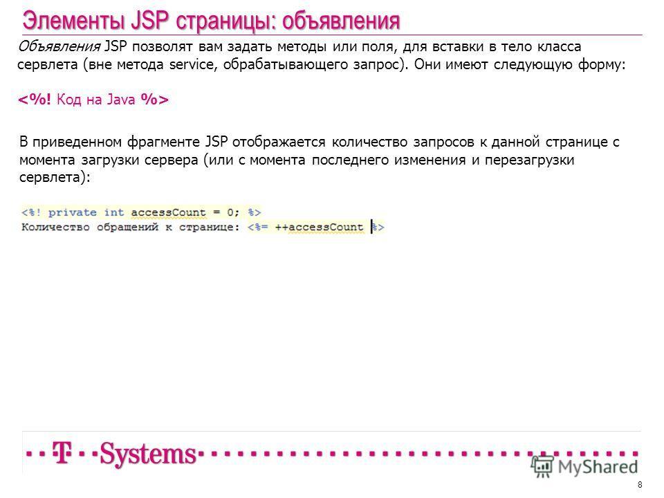 Элементы JSP страницы: объявления 8 Объявления JSP позволят вам задать методы или поля, для вставки в тело класса сервлета (вне метода service, обрабатывающего запрос). Они имеют следующую форму: В приведенном фрагменте JSP отображается количество за