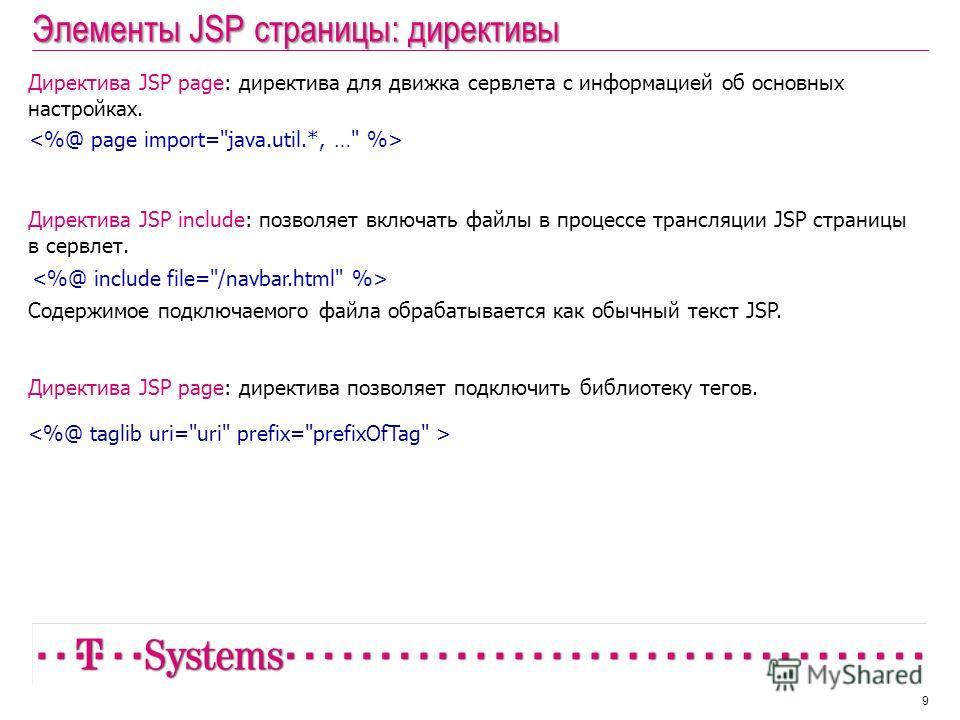Элементы JSP страницы: директивы 9 Директива JSP page: директива для движка сервлета с информацией об основных настройках. Директива JSP include: позволяет включать файлы в процессе трансляции JSP страницы в сервлет. Содержимое подключаемого файла об