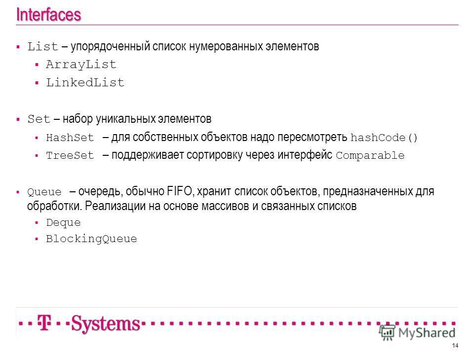 Interfaces List – упорядоченный список нумерованных элементов ArrayList LinkedList Set – набор уникальных элементов HashSet – для собственных объектов надо пересмотреть hashCode() TreeSet – поддерживает сортировку через интерфейс Comparable Queue – о