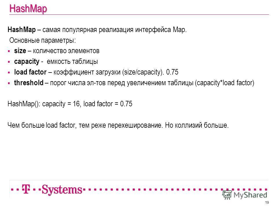HashMap HashMap – самая популярная реализация интерфейса Map. Основные параметры: size – количество элементов capacity - емкость таблицы load factor – коэффициент загрузки (size/capacity). 0.75 threshold – порог числа эл-тов перед увеличением таблицы