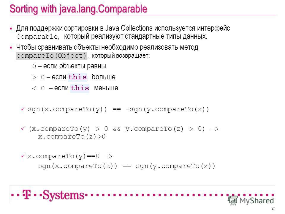 Sorting with java.lang.Comparable Для поддержки сортировки в Java Collections используется интерфейс Comparable, который реализуют стандартные типы данных. Чтобы сравнивать объекты необходимо реализовать метод compareTo(Object), который возвращает: 0