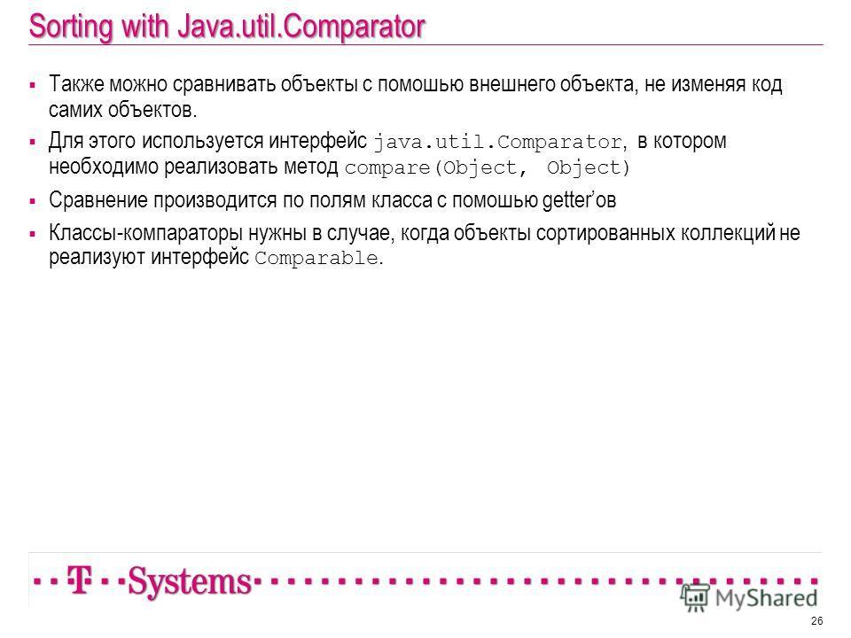 Sorting with Java.util.Comparator Также можно сравнивать объекты с помошью внешнего объекта, не изменяя код самих объектов. Для этого используется интерфейс java.util.Comparator, в котором необходимо реализовать метод compare(Object, Object) Сравнени
