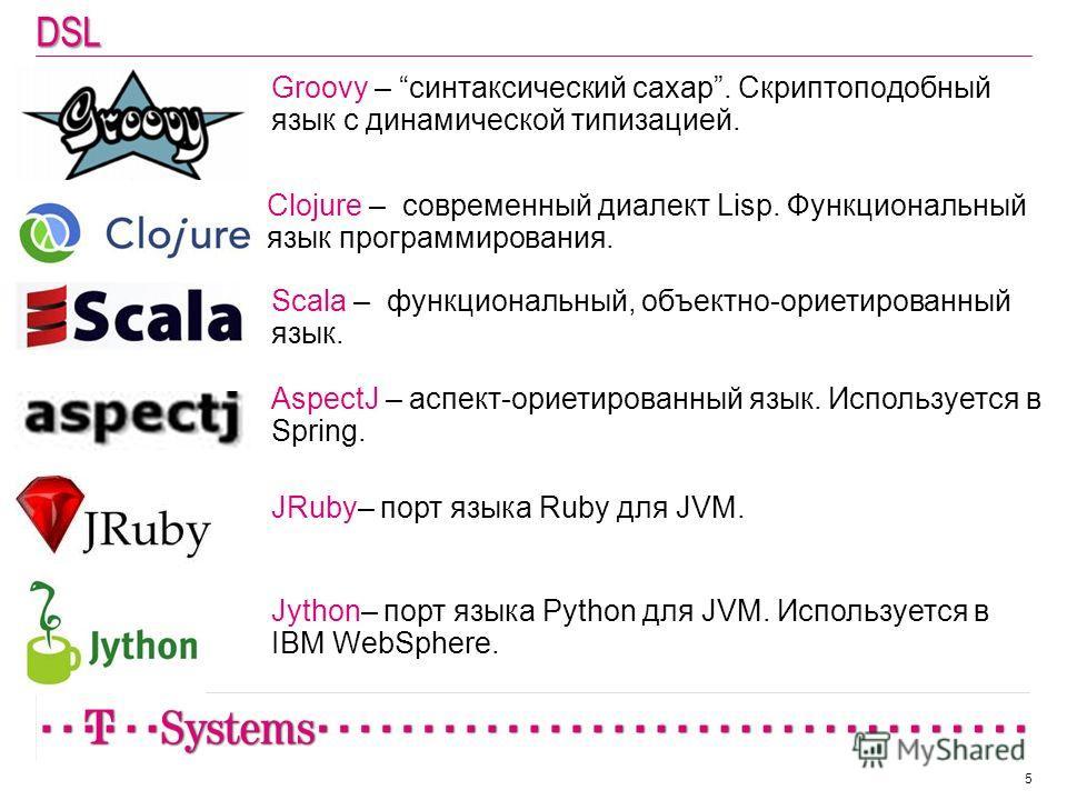 DSL Groovy – синтаксический сахар. Скриптоподобный язык с динамической типизацией. 5 Clojure – современный диалект Lisp. Функциональный язык программирования. Scala – функциональный, объектно-ориетированный язык. AspectJ – аспект-ориетированный язык.