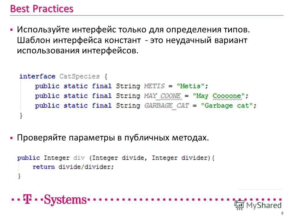 Best Practices Используйте интерфейс только для определения типов. Шаблон интерфейса констант - это неудачный вариант использования интерфейсов. 6 Проверяйте параметры в публичных методах.