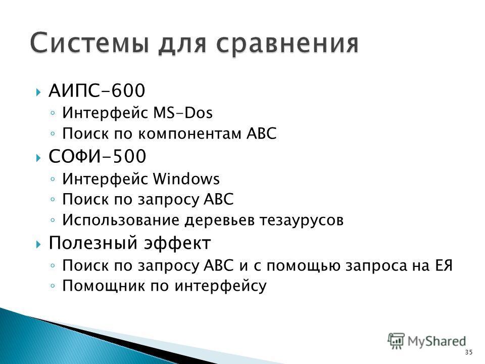 АИПС-600 Интерфейс MS-Dos Поиск по компонентам ABC СОФИ-500 Интерфейс Windows Поиск по запросу ABC Использование деревьев тезаурусов Полезный эффект Поиск по запросу ABC и с помощью запроса на ЕЯ Помощник по интерфейсу 35