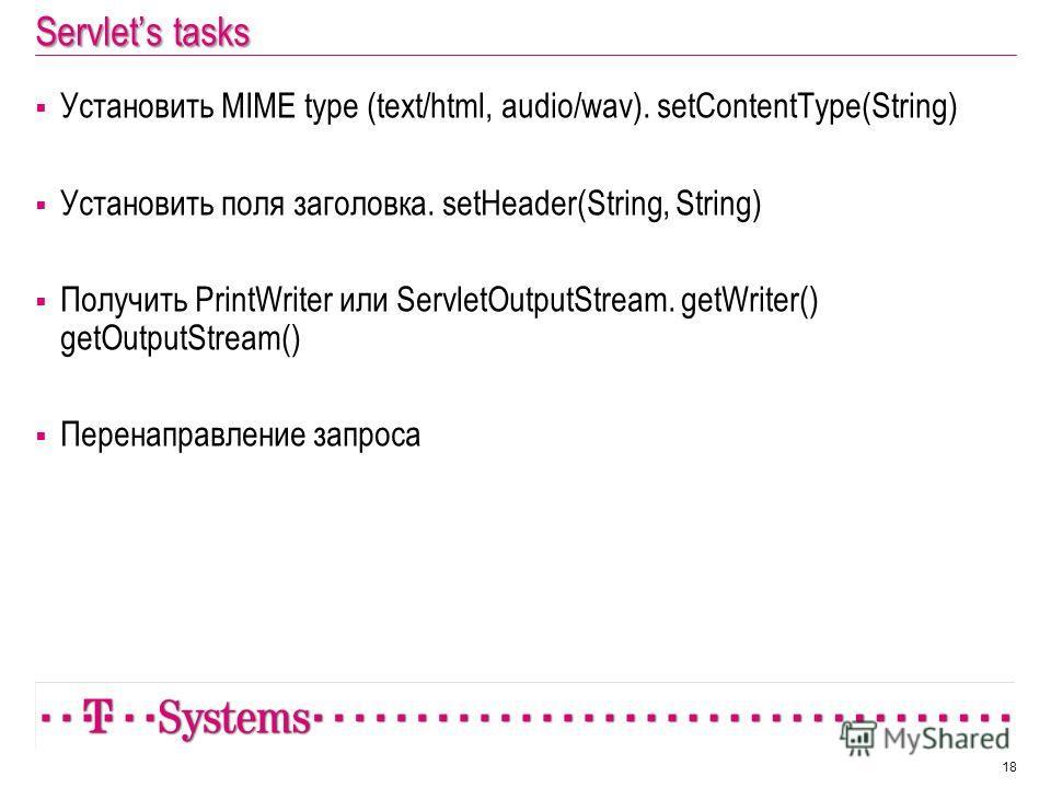 Servlets tasks Установить MIME type (text/html, audio/wav). setContentType(String) Установить поля заголовка. setHeader(String, String) Получить PrintWriter или ServletOutputStream. getWriter() getOutputStream() Перенаправление запроса 18