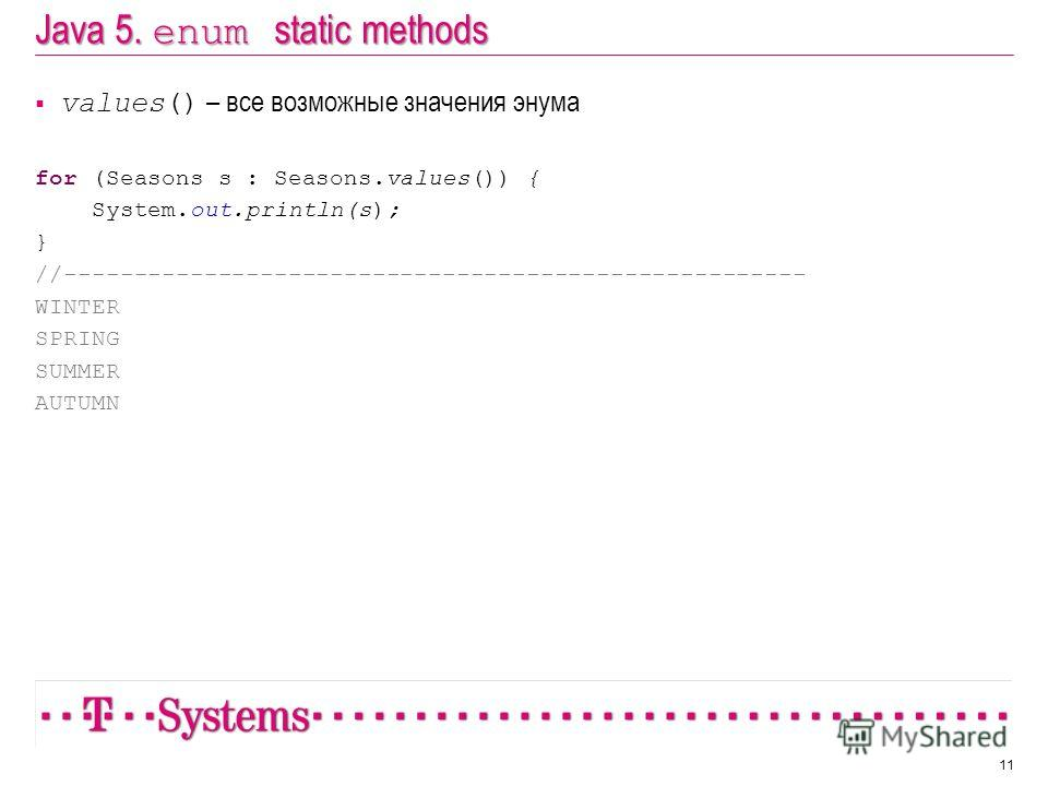 Java 5. enum static methods values() – все возможные значения энума for (Seasons s : Seasons.values()) { System.out.println(s); } //----------------------------------------------------- WINTER SPRING SUMMER AUTUMN 11