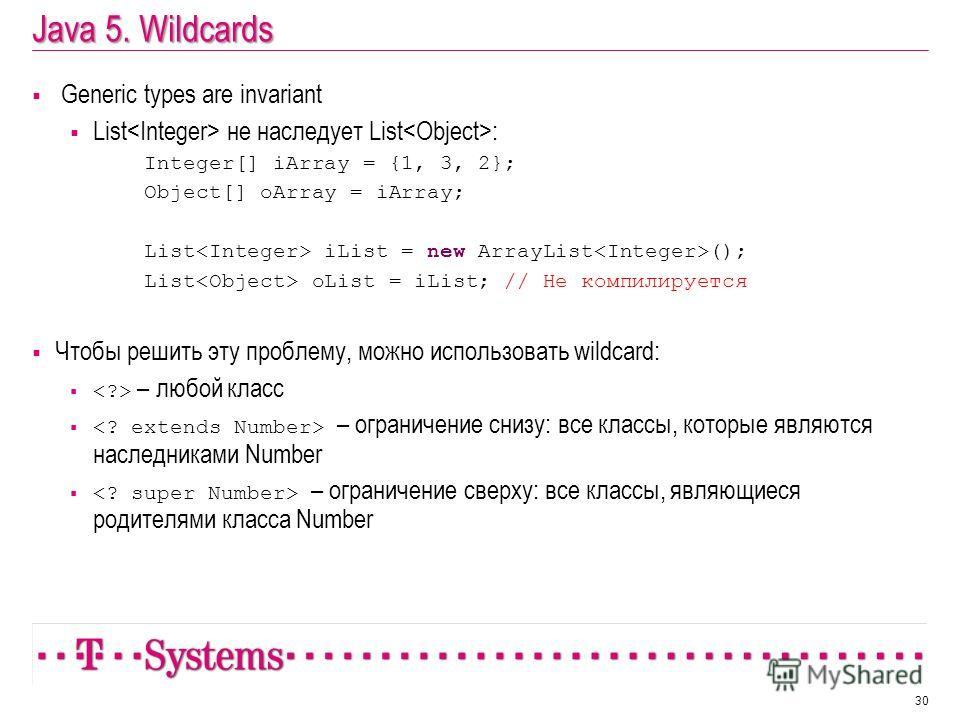 Java 5. Wildcards Generic types are invariant List не наследует List : Integer[] iArray = {1, 3, 2}; Object[] oArray = iArray; List iList = new ArrayList (); List oList = iList; // Не компилируется Чтобы решить эту проблему, можно использовать wildca