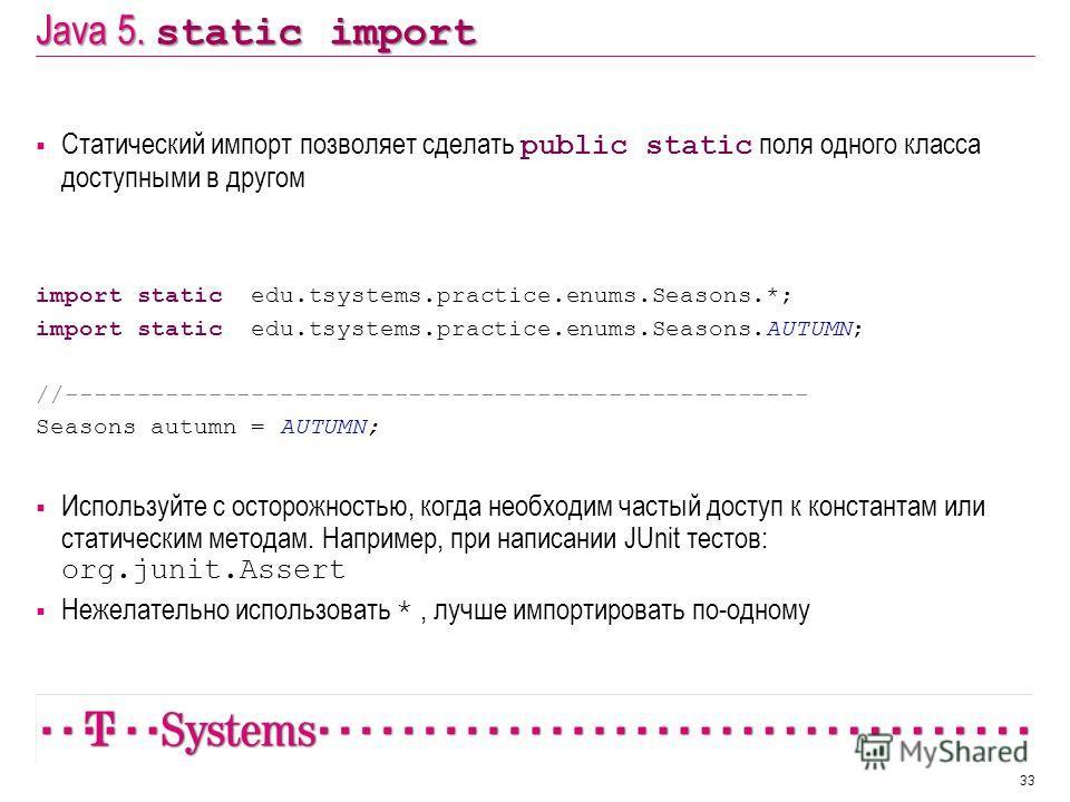 Java 5. static import Статический импорт позволяет сделать public static поля одного класса доступными в другом import static edu.tsystems.practice.enums.Seasons.*; import static edu.tsystems.practice.enums.Seasons.AUTUMN; //-------------------------