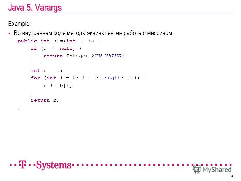 Java 5. Varargs Example: Во внутреннем коде метода эквивалентен работе с массивом public int sum(int... b) { if (b == null) { return Integer.MIN_VALUE; } int r = 0; for (int i = 0; i < b.length; i++) { r += b[i]; } return r; } 4