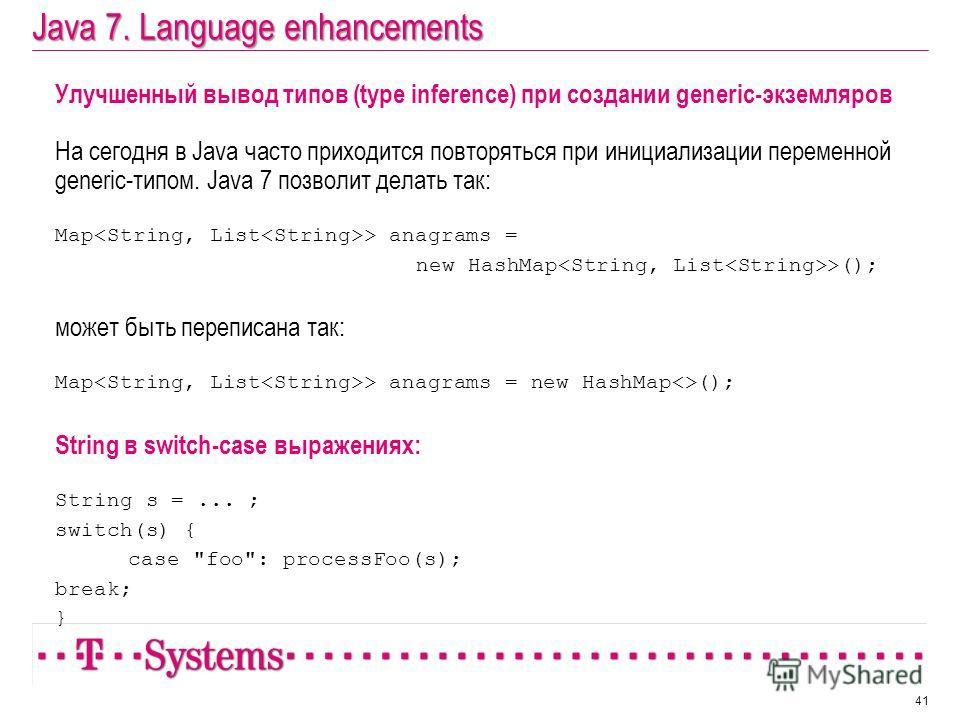 Java 7. Language enhancements Улучшенный вывод типов (type inference) при создании generic-экземляров На сегодня в Java часто приходится повторяться при инициализации переменной generic-типом. Java 7 позволит делать так: Map > anagrams = new HashMap