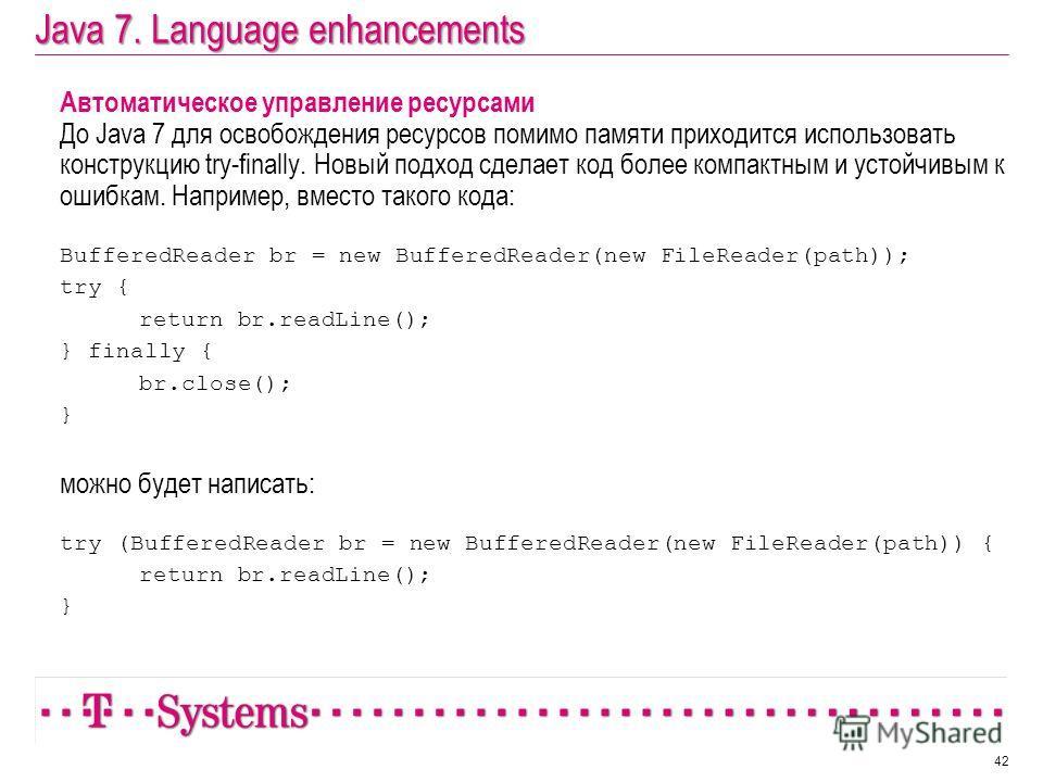 Java 7. Language enhancements Автоматическое управление ресурсами До Java 7 для освобождения ресурсов помимо памяти приходится использовать конструкцию try-finally. Новый подход сделает код более компактным и устойчивым к ошибкам. Например, вместо та