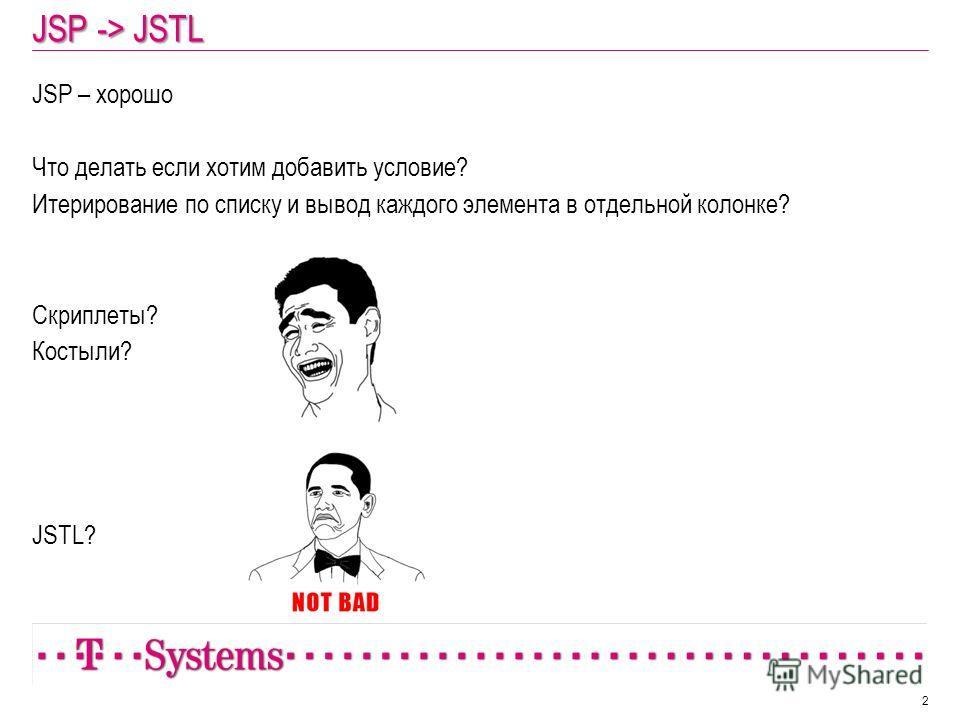 JSP -> JSTL JSP – хорошо Что делать если хотим добавить условие? Итерирование по списку и вывод каждого элемента в отдельной колонке? Скриплеты? Костыли? JSTL? 2