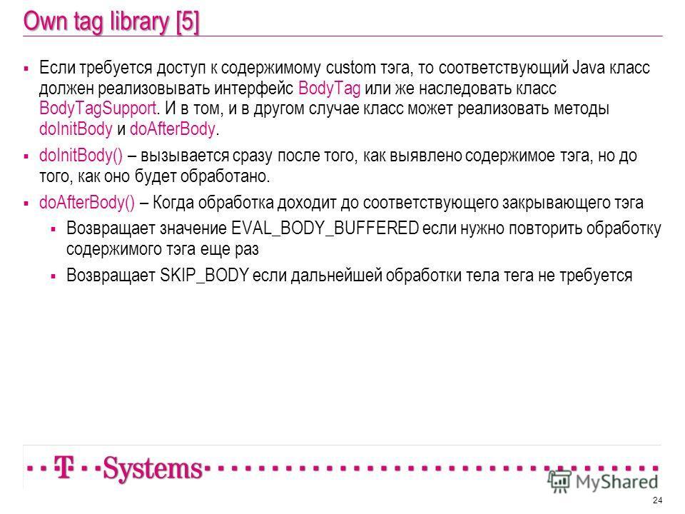 Own tag library [5] Если требуется доступ к содержимому custom тэга, то соответствующий Java класс должен реализовывать интерфейс BodyTag или же наследовать класс BodyTagSupport. И в том, и в другом случае класс может реализовать методы doInitBody и