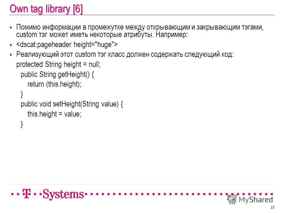 Own tag library [6] Помимо информации в промежутке между открывающим и закрывающим тэгами, custom тэг может иметь некоторые атрибуты. Например: Реализующий этот custom тэг класс должен содержать следующий код: protected String height = null; public S